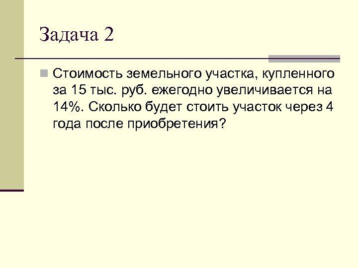 Задача 2 n Стоимость земельного участка, купленного за 15 тыс. руб. ежегодно увеличивается на