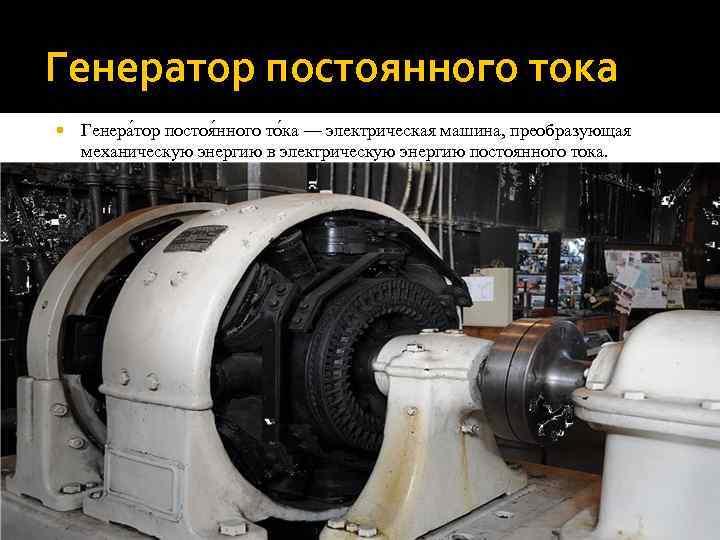 Генератор постоянного тока Генера тор постоя нного то ка — электрическая машина, преобразующая механическую