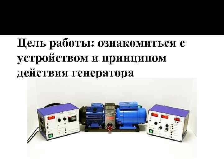 Цель работы: ознакомиться с устройством и принципом действия генератора