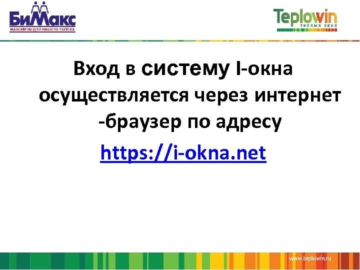 Вход в систему I-окна осуществляется через интернет -браузер по адресу https: //i-okna. net