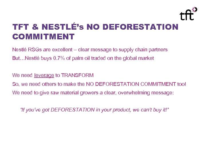 TFT & NESTLÉ's NO DEFORESTATION COMMITMENT Nestlé RSGs are excellent – clear message to
