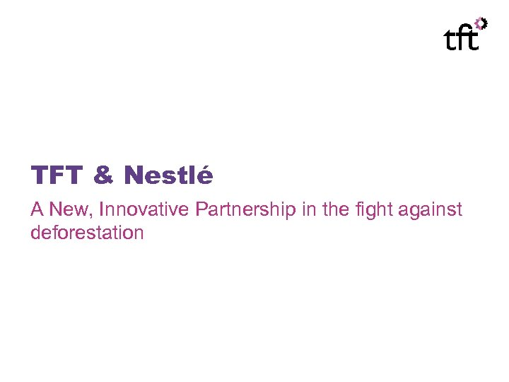 TFT & Nestlé A New, Innovative Partnership in the fight against deforestation
