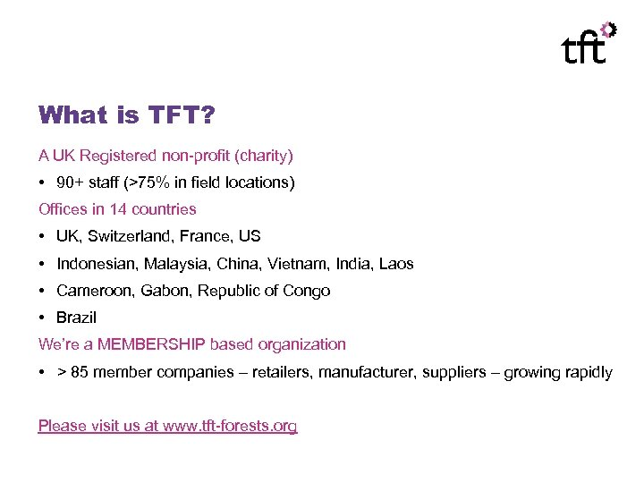 What is TFT? A UK Registered non-profit (charity) • 90+ staff (>75% in field