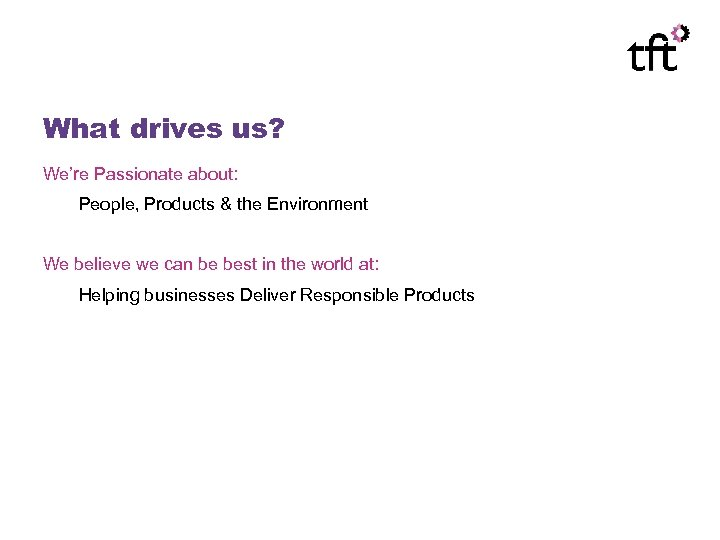 What drives us? We're Passionate about: People, Products & the Environment We believe we