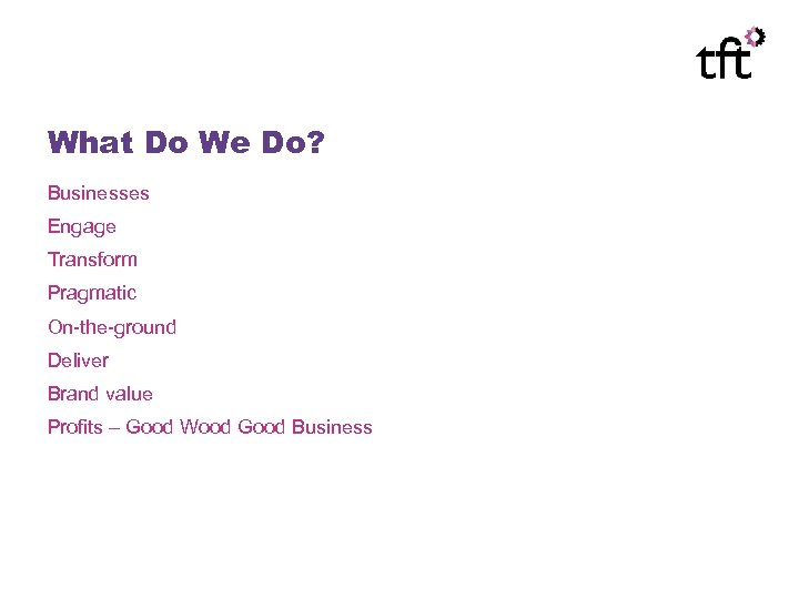 What Do We Do? Businesses Engage Transform Pragmatic On-the-ground Deliver Brand value Profits –