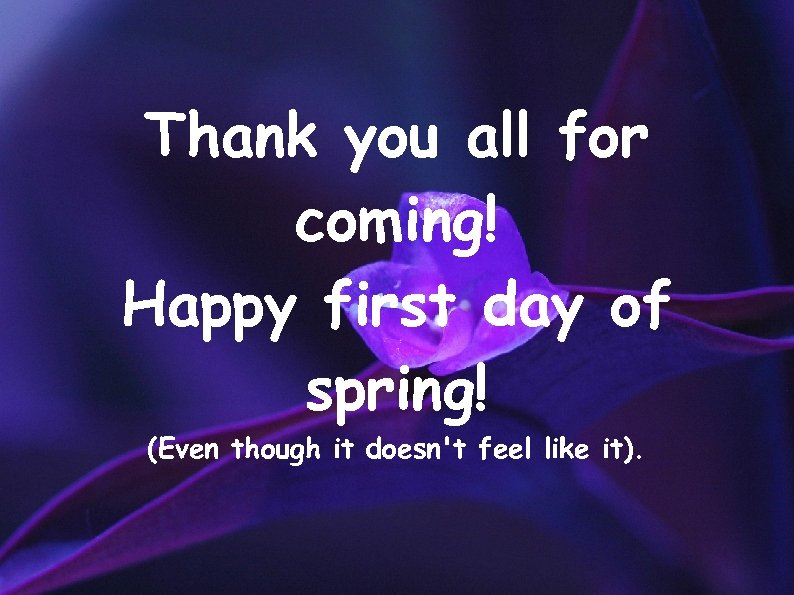 Thank you all for coming! Happy first day of spring! (Even though it doesn't