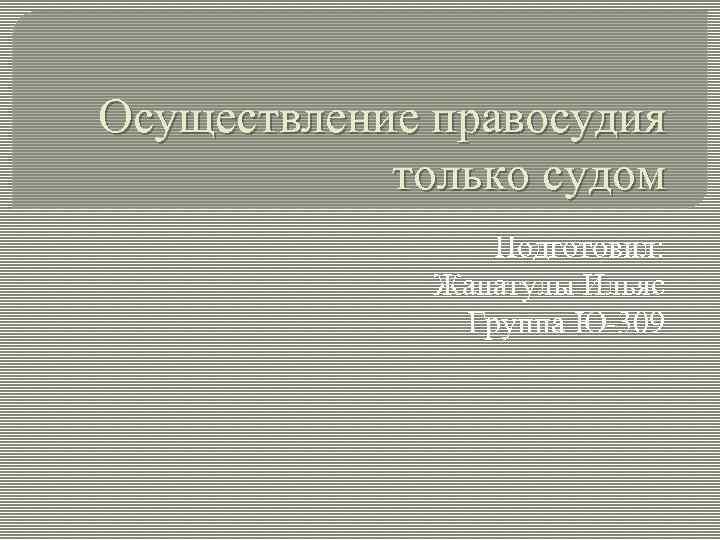 Осуществление правосудия только судом Подготовил: Жанатулы Ильяс Группа Ю-309