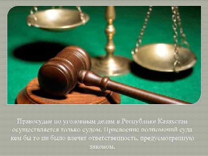 Правосудие по уголовным делам в Республике Казахстан осуществляется только судом. Присвоение полномочий суда кем