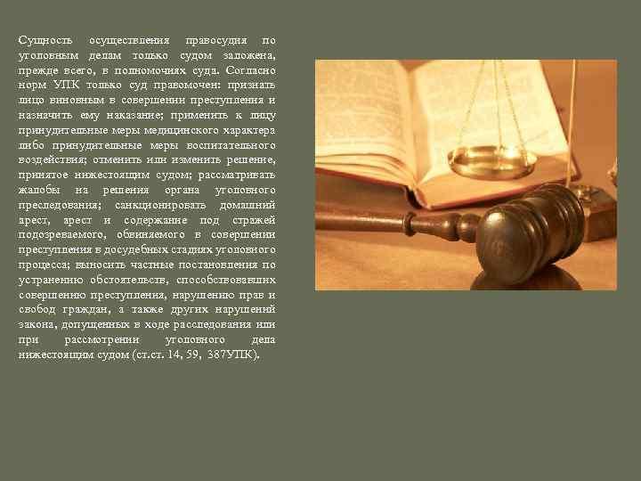 Сущность осуществления правосудия по уголовным делам только судом заложена, прежде всего, в полномочиях суда.