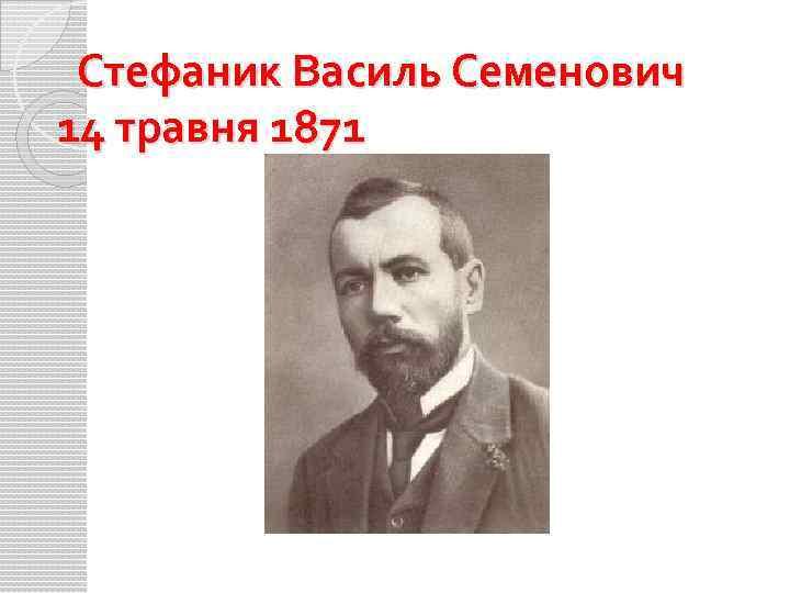 Стефаник Василь Семенович 14 травня 1871