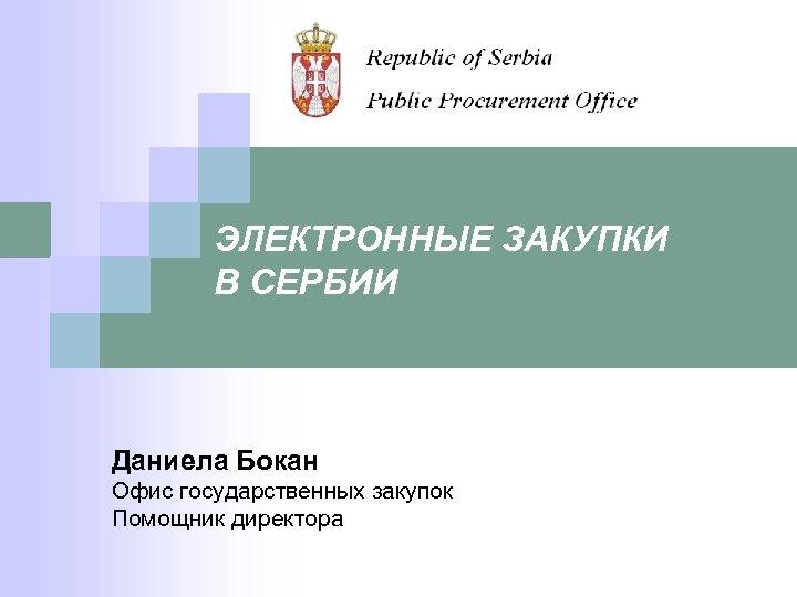 ЭЛЕКТРОННЫЕ ЗАКУПКИ В СЕРБИИ Даниела Бокан Офис государственных закупок Помощник директора