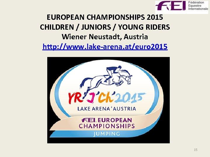 EUROPEAN CHAMPIONSHIPS 2015 CHILDREN / JUNIORS / YOUNG RIDERS Wiener Neustadt, Austria http: //www.