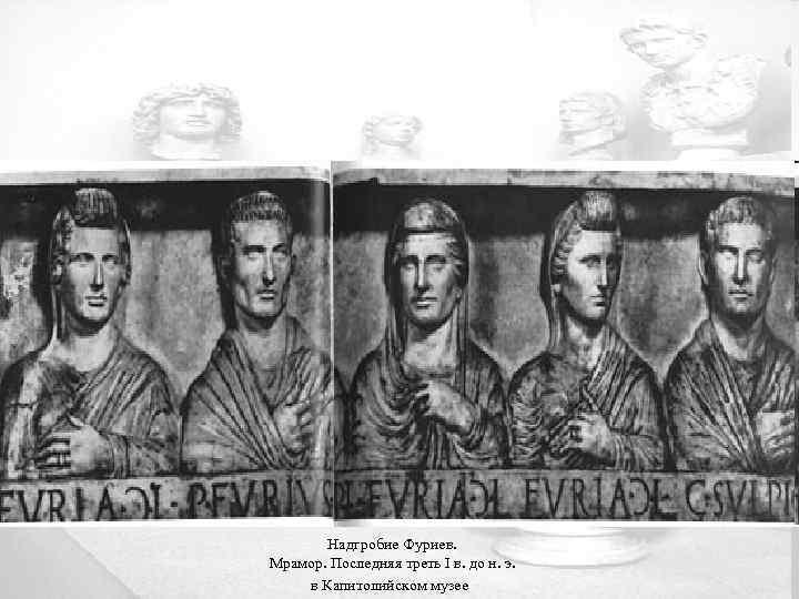 Надгробие Фуриев. Мрамор. Последняя треть I в. до н. э. в Капитолийском музее
