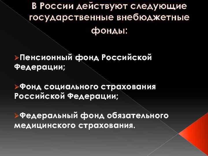 В России действуют следующие государственные внебюджетные фонды: ØПенсионный Федерации; фонд Российской ØФонд социального страхования