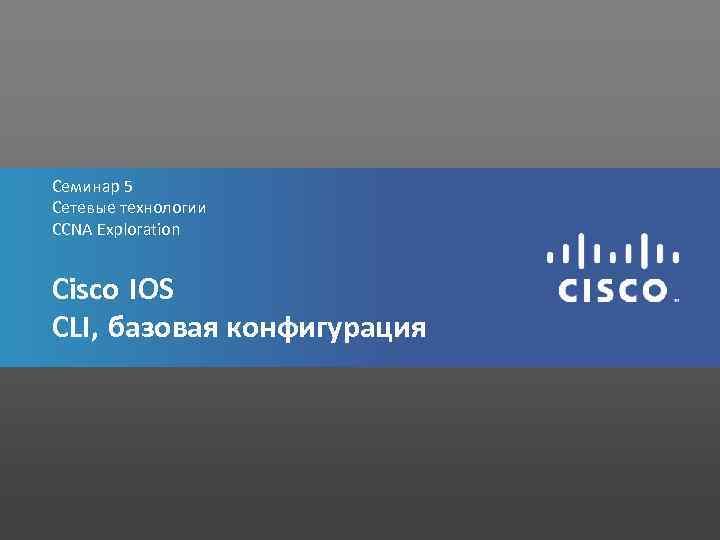 Семинар 5 Сетевые технологии CCNA Exploration Cisco IOS CLI, базовая конфигурация