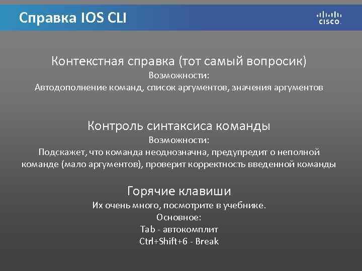 Справка IOS CLI Контекстная справка (тот самый вопросик) Возможности: Автодополнение команд, список аргументов, значения