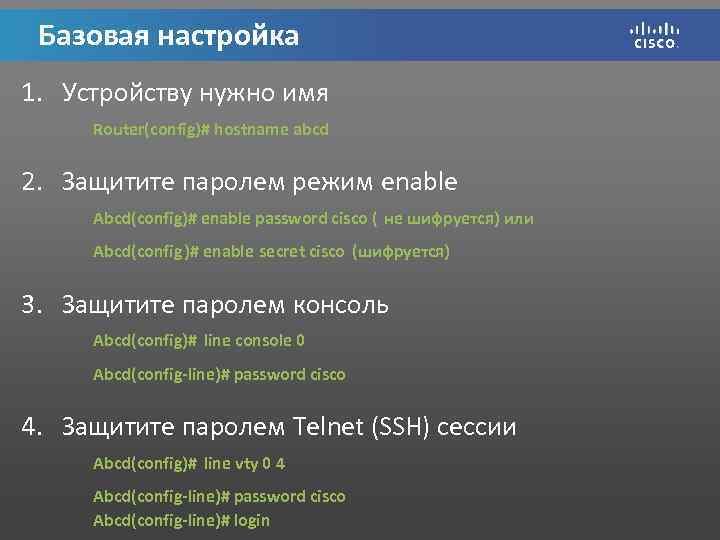 Базовая настройка 1. Устройству нужно имя Router(config)# hostname abcd 2. Защитите паролем режим enable