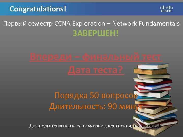 Congratulations! Первый семестр CCNA Exploration – Network Fundamentals ЗАВЕРШЕН! Впереди – финальный тест Дата