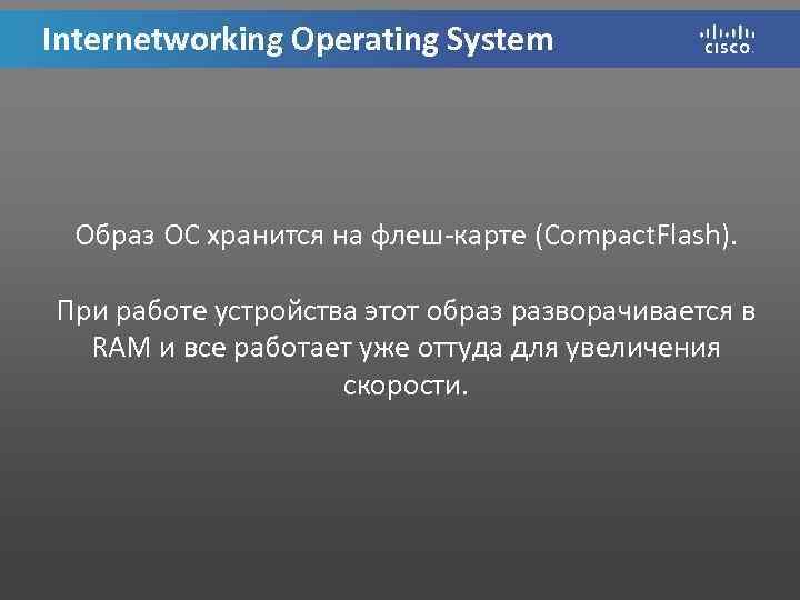 Internetworking Operating System Образ ОС хранится на флеш-карте (Compact. Flash). При работе устройства этот