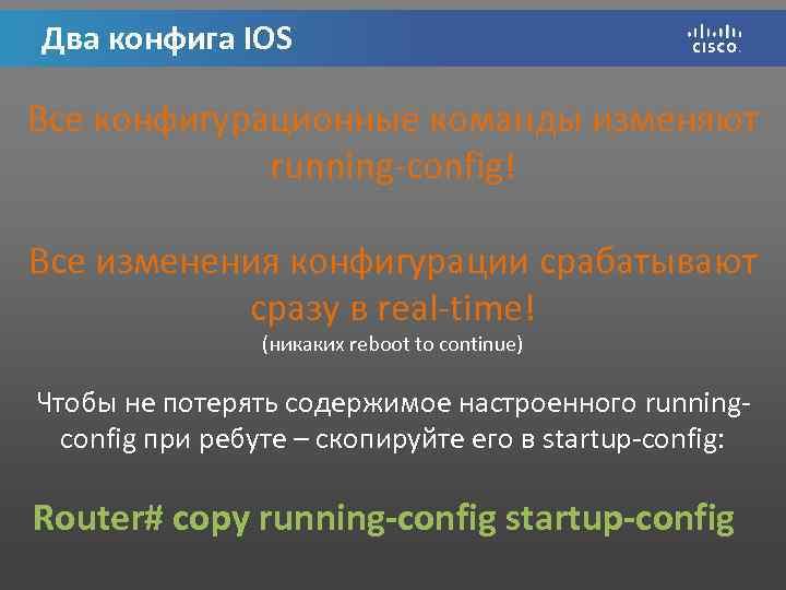 Два конфига IOS Все конфигурационные команды изменяют running-config! Все изменения конфигурации cрабатывают сразу в
