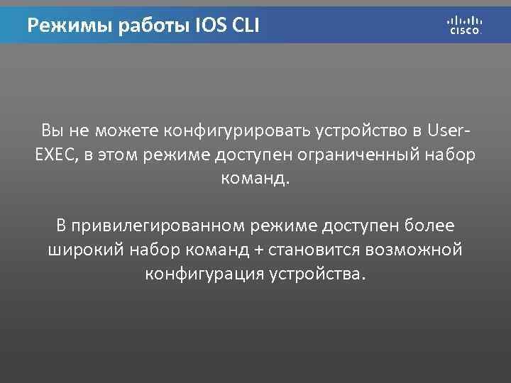 Режимы работы IOS CLI Вы не можете конфигурировать устройство в User. EXEC, в этом