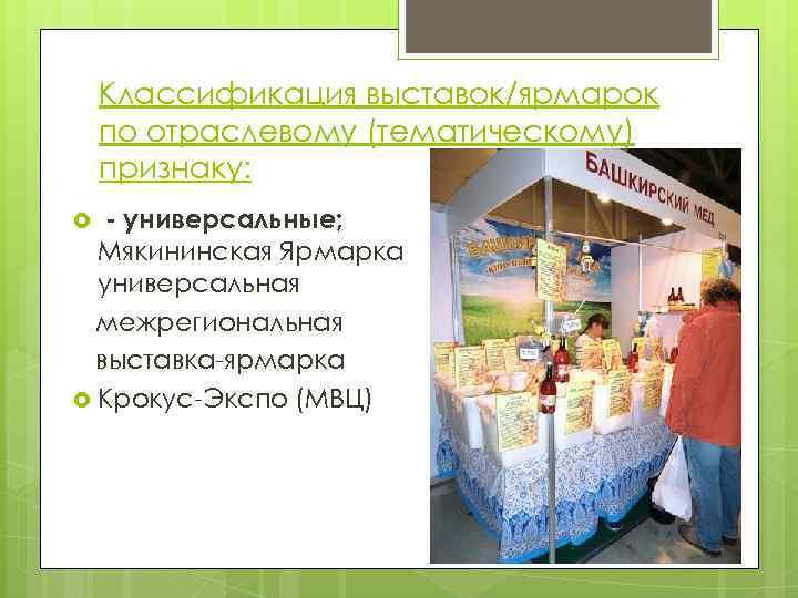 Классификация выставок/ярмарок по отраслевому (тематическому) признаку: - универсальные; Мякининская Ярмарка универсальная межрегиональная выставка-ярмарка Крокус-Экспо