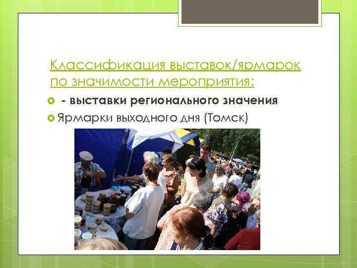 Классификация выставок/ярмарок по значимости мероприятия: - выставки регионального значения Ярмарки выходного дня (Томск)