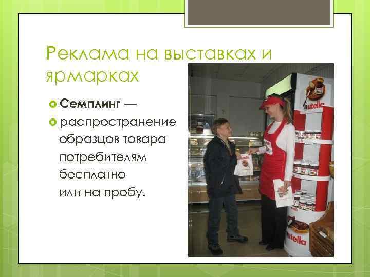 Реклама на выставках и ярмарках Семплинг — распространение образцов товара потребителям бесплатно или на
