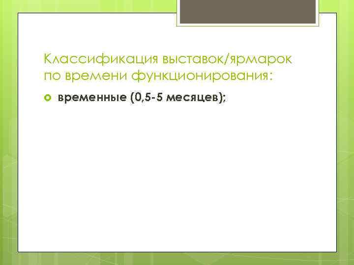 Классификация выставок/ярмарок по времени функционирования: временные (0, 5 -5 месяцев);