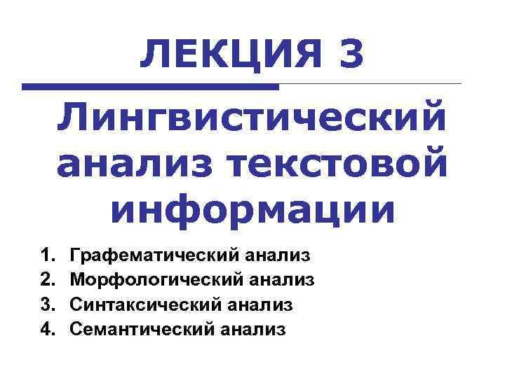 ЛЕКЦИЯ 3 Лингвистический анализ текстовой информации 1. 2. 3. 4. Графематический анализ Морфологический анализ