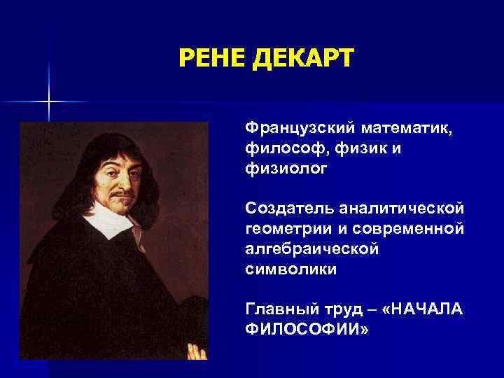 РЕНЕ ДЕКАРТ Французский математик, философ, физик и физиолог Создатель аналитической геометрии и современной алгебраической