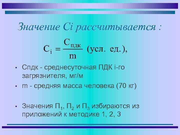 Значение Сi рассчитывается : • • • Спдк - среднесуточная ПДК i-го загрязнителя, мг/м