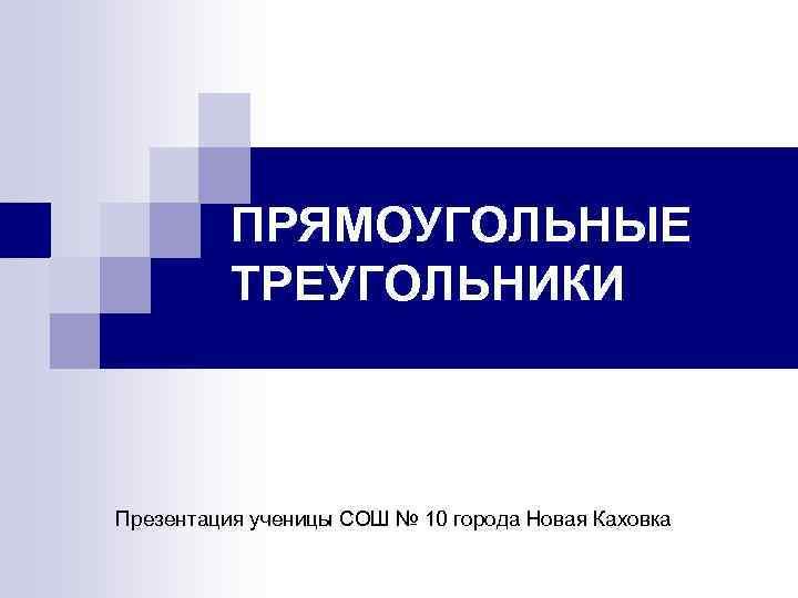 ПРЯМОУГОЛЬНЫЕ ТРЕУГОЛЬНИКИ Презентация ученицы СОШ № 10 города Новая Каховка