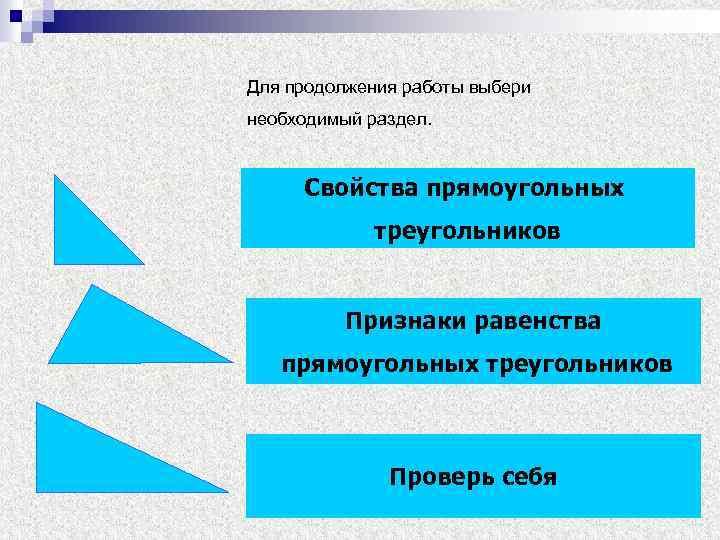 Для продолжения работы выбери необходимый раздел. Свойства прямоугольных треугольников Признаки равенства прямоугольных треугольников Проверь