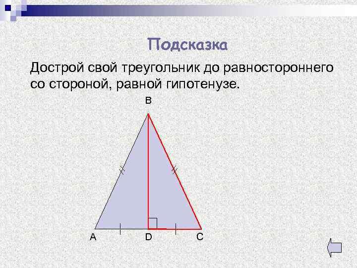Подсказка Дострой свой треугольник до равностороннего со стороной, равной гипотенузе. B A D C