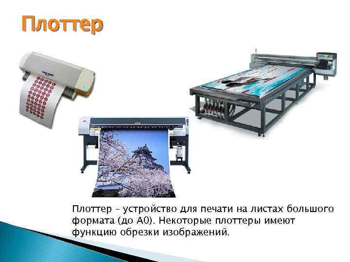 Плоттер – устройство для печати на листах большого формата (до А 0). Некоторые плоттеры