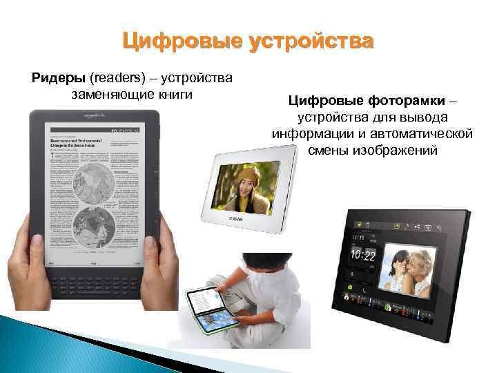 Цифровые устройства Ридеры (readers) – устройства заменяющие книги Цифровые фоторамки – устройства для вывода