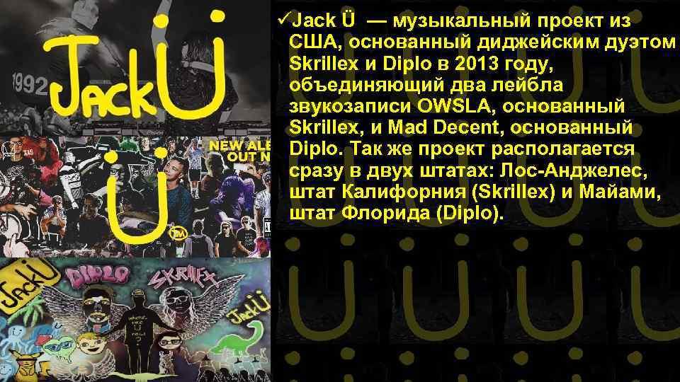 üJack Ü — музыкальный проект из США, основанный диджейским дуэтом Skrillex и Diplo в