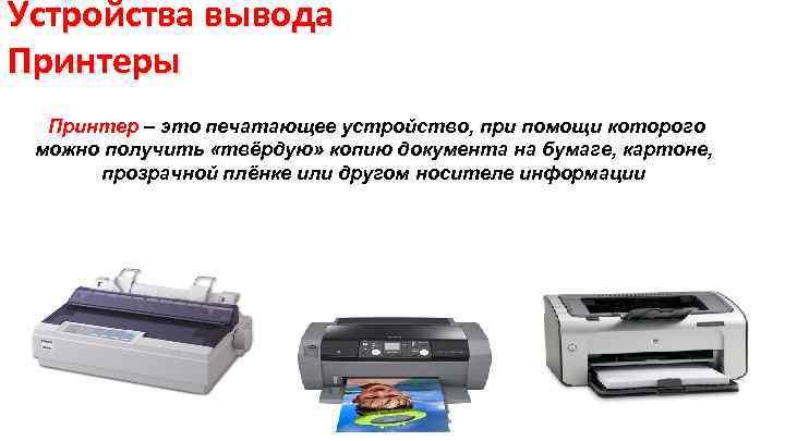 Устройства вывода Принтеры Принтер – это печатающее устройство, при помощи которого можно получить «твёрдую»