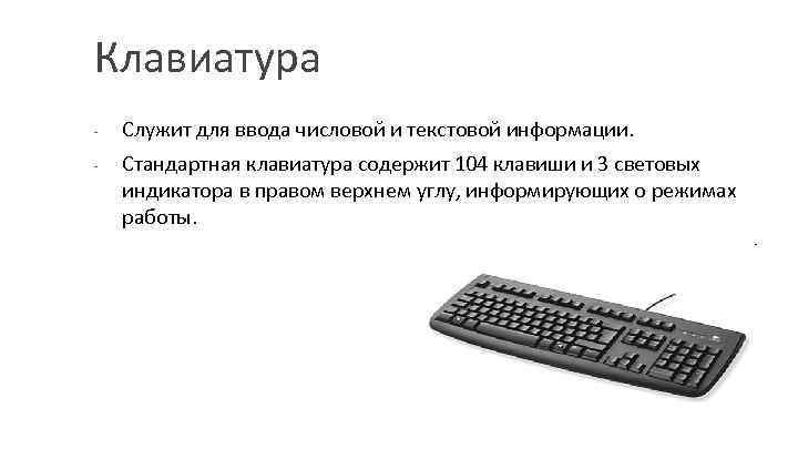 Клавиатура - Служит для ввода числовой и текстовой информации. Стандартная клавиатура содержит 104 клавиши