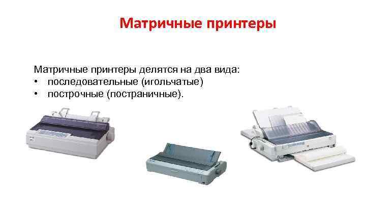 Матричные принтеры делятся на два вида: • последовательные (игольчатые) • построчные (постраничные).