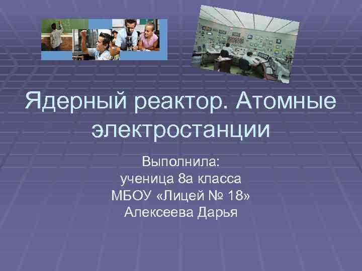 Ядерный реактор. Атомные электростанции Выполнила: ученица 8 а класса МБОУ «Лицей № 18» Алексеева