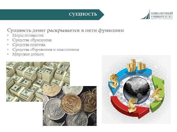 СУЩНОСТЬ Сущность денег раскрывается в пяти функциях: • • • Меры стоимости Средства обращения