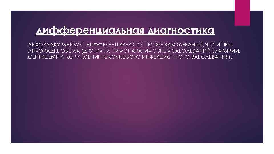 дифференциальная диагностика ЛИХОРАДКУ МАРБУРГ ДИФФЕРЕНЦИРУЮТ ОТ ТЕХ ЖЕ ЗАБОЛЕВАНИЙ, ЧТО И ПРИ ЛИХОРАДКЕ ЭБОЛА