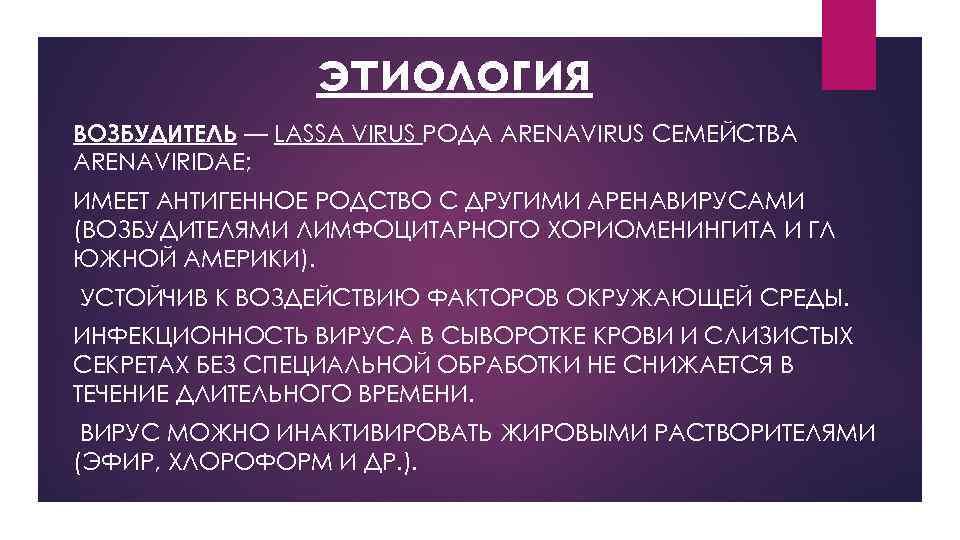 этиология ВОЗБУДИТЕЛЬ — LASSA VIRUS РОДА ARENAVIRUS СЕМЕЙСТВА ARENAVIRIDAE; ИМЕЕТ АНТИГЕННОЕ РОДСТВО С ДРУГИМИ