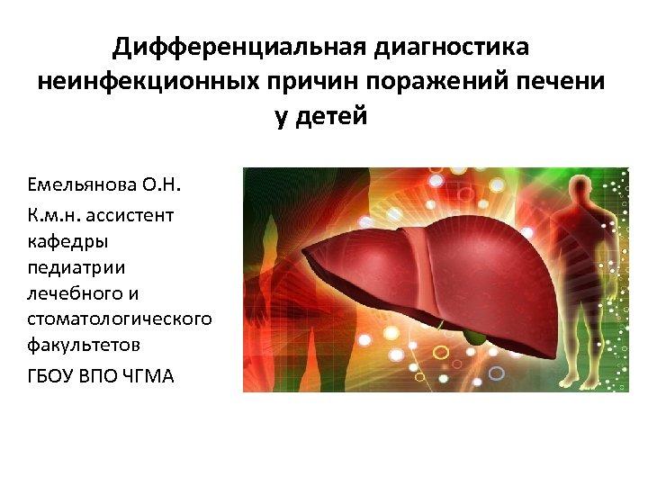 Дифференциальная диагностика неинфекционных причин поражений печени у детей Емельянова О. Н. К. м. н.