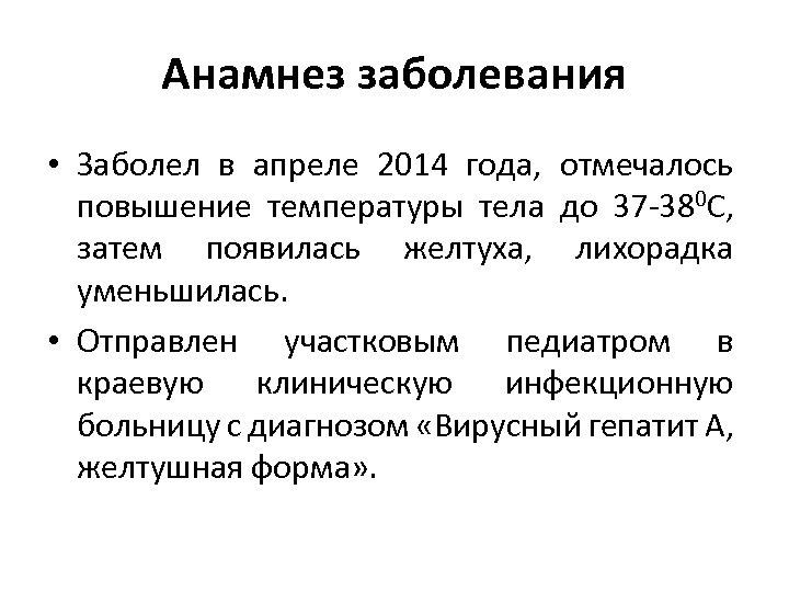Анамнез заболевания • Заболел в апреле 2014 года, отмечалось повышение температуры тела до 37