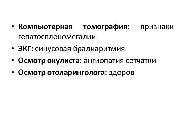 • Компьютерная томография: признаки гепатоспленомегалии. • ЭКГ: синусовая брадиаритмия • Осмотр окулиста: ангиопатия
