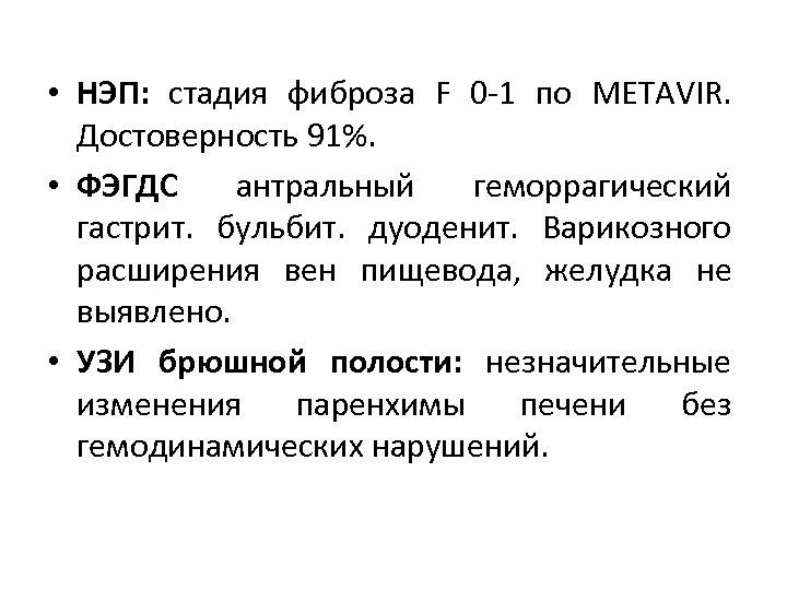 • НЭП: стадия фиброза F 0 -1 по METAVIR. Достоверность 91%. • ФЭГДС