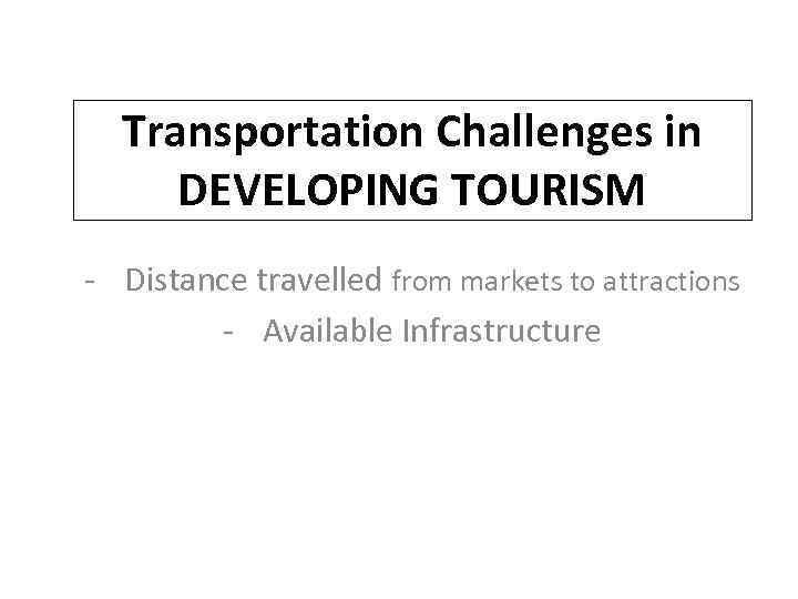 Transportation Challenges in DEVELOPING TOURISM - Distance travelled from markets to attractions - Available